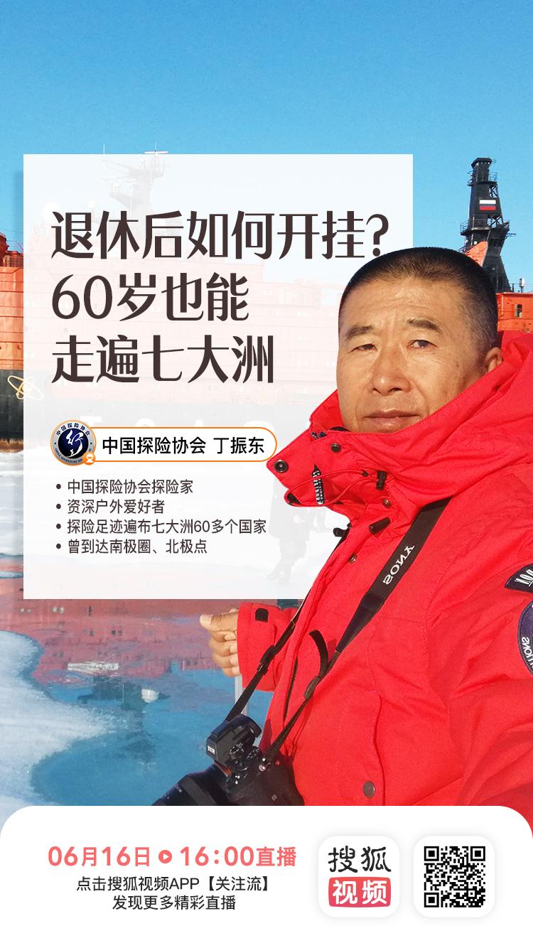 中国探险协会携手搜狐视频直播专场:丁振东 退休后如何开挂?60岁也能走遍七大洲